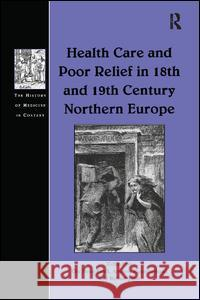 Health Care and Poor Relief in 18th and 19th Century Northern Europe Ole Peter Grell Andrew Cunningham 9781138263406 Routledge