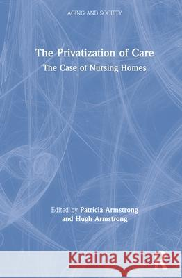 The Privatization of Care: The Case of Nursing Homes Patricia Armstrong Hugh Armstrong 9781138346017