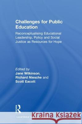 Challenges for Public Education: Reconceptualising Educational Leadership, Policy and Social Justice as Resources for Hope Jane Wilkinson Richard Niesche Scott Eacott 9781138348202