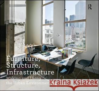 Furniture, Structure, Infrastructure: Making and Using the Urban Environment Nigel Bertram 9781138405486