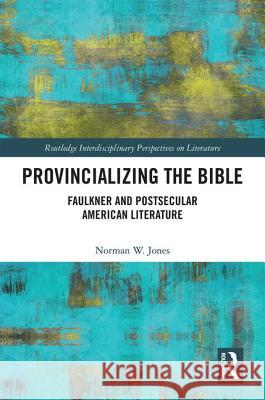 Provincializing the Bible: Faulkner and Postsecular American Literature Norman W. Jones 9781138502123