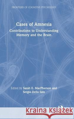 Cases of Amnesia: Contributions to Understanding Memory and the Brain Sarah E. MacPherson Sergio Dell 9781138545557