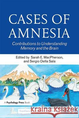 Cases of Amnesia: Contributions to Understanding Memory and the Brain Sarah E. MacPherson Sergio Dell 9781138545564