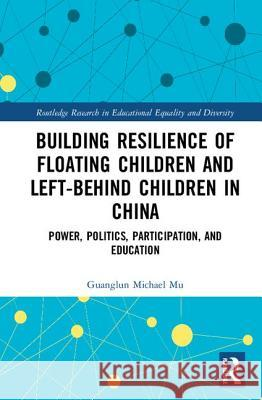 Building Resilience of Floating Children and Left-Behind Children in China: Power, Politics, Participation, and Education Michael Mu, Guanglun (Queensland University of Technology, Australia) 9781138552449