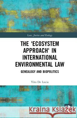 The 'ecosystem Approach' in International Environmental Law: Genealogy and Biopolitics Vito De Lucia 9781138557260