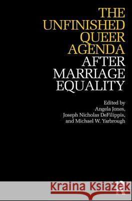 The Unfinished Queer Agenda After Marriage Equality Angela Jones Joseph Nicholas Defilippis Michael Yarbrough 9781138557536