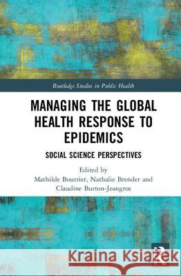 Managing the Global Health Response to Epidemics: Social Science Perspectives Mathilde Bourrier Nathalie Brender Claudine Burton-Jeangros 9781138578999