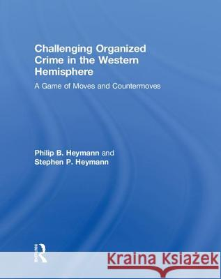 Challenging Organized Crime in the Western Hemisphere: A Game of Moves and Countermoves Philip B. Heymann Stephen P. Heymann 9781138595354