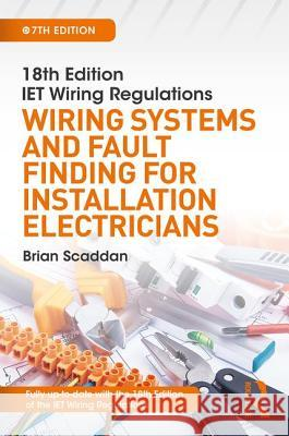 Iet Wiring Regulations: Wiring Systems and Fault Finding for Installation Electricians, 7th Ed Brian Scaddan 9781138606098