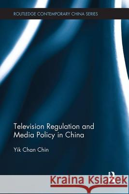 Television Regulation and Media Policy in China Yik-Chan Chin 9781138606715