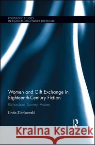 Women and Gift Exchange in Eighteenth-Century Fiction: Richardson, Burney, Austen Linda Zionkowski   9781138645233