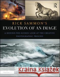 Rick Sammon's Evolution of an Image: A Behind-The-Scenes Look at the Creative Photographic Process Rick Sammon 9781138657366