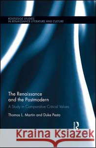 The Renaissance and the Postmodern: A Study in Comparative Critical Values Thomas L Martin J Duke Pesta  9781138659094