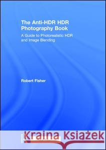 The Anti-Hdr Hdr Photography Book: A Guide to Photorealistic Hdr and Image Blending Robert Fisher 9781138666252
