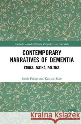 Contemporary Narratives of Dementia: Ethics, Ageing, Politics Sarah Falcus Katsura Sako 9781138670655