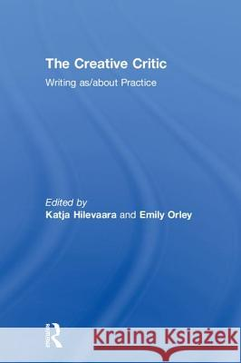 The Creative Critic: Writing As/About Practice Emily Orley Katja Hilevaara 9781138674820