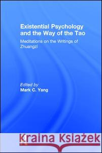 Existential Psychology and the Way of the Tao: Meditations on the Writings of Zhuangzi Mark C. Yang 9781138686991