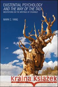 Existential Psychology and the Way of the Tao: Meditations on the Writings of Zhuangzi Mark C. Yang 9781138687004