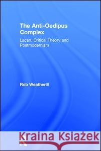 The Anti-Oedipus Complex: Lacan, Critical Theory and Postmodernism Rob J. Weatherill 9781138692343