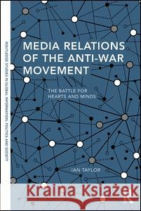 Media Relations of the Anti-War Movement: The Battle for Hearts and Minds Ian Taylor 9781138695986