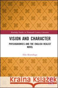 Vision and Character: Physiognomics and the English Realist Novel Eike Kronshage 9781138710252