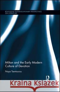 Milton and the Early Modern Culture of Devotion: Bodies at Prayer Naya Tsentourou 9781138710276