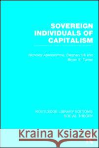 Sovereign Individuals of Capitalism (Rle Social Theory) Bryan S. Turner Nicholas Abercrombie Stephen Hill 9781138788015