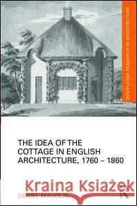 The Idea of the Cottage in English Architecture, 1760 - 1860 Daniel Maudlin 9781138793873