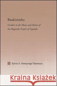 Baakisimba: Gender in the Music and Dance of the Baganda People of Uganda Sylvia Antonia Nannyonga-Tamusuza   9781138805002