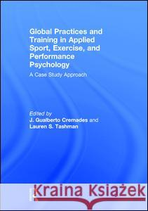 Global Practices and Training in Applied Sport, Exercise, and Performance Psychology: A Case Study Approach J. Gualberto Cremades Lauren S. Tashman 9781138805965