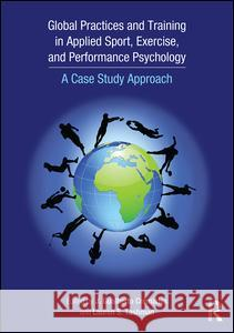 Global Practices and Training in Applied Sport, Exercise, and Performance Psychology: A Case Study Approach J. Gualberto Cremades Lauren S. Tashman 9781138805972