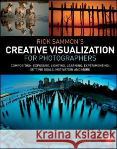 Rick Sammon's Creative Visualization for Photographers: Composition, Exposure, Lighting, Learning, Experimenting, Setting Goals, Motivation and More Rick Sammon 9781138807358