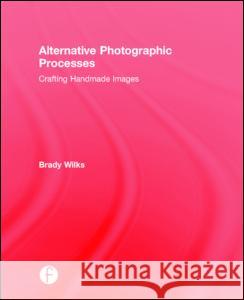Alternative Photographic Processes: Crafting Handmade Images Brady Wilks 9781138808669