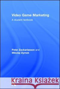 Video Game Marketing: A Student Textbook Peter Zackariasson 9781138812260