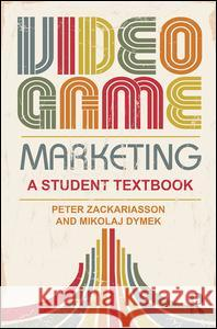 Video Game Marketing: A Student Textbook Peter Zackariasson 9781138812277