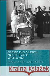 Science, Public Health and the State in Modern Asia Liping Bu Darwin H. Stapleton Ka-Che Yip 9781138816893 Routledge