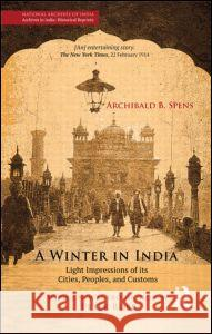 A Winter in India: Light Impressions of Its Cities, Peoples and Customs Spens (National Archives in India Histor 9781138822542