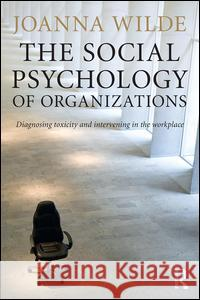 The Social Psychology of Organizations: Diagnosing Toxicity and Intervening in the Workplace Joanna Wilde 9781138823211