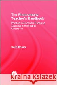 The Photography Teacher's Handbook: Practical Methods for Engaging Students in the Flipped Classroom Garin Horner 9781138828759