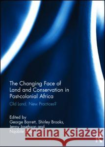 The Changing Face of Land and Conservation in Post-Colonial Africa: Old Land, New Practices? George Barrett Shirley Brooks Jenny Josefsson 9781138832732