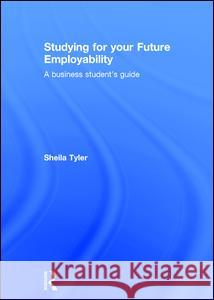 Studying for Your Future Employability: A Business Student's Guide Sheila Tyler 9781138833531