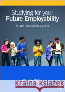 Studying for Your Future Employability: A Business Student's Guide Sheila Tyler 9781138833548