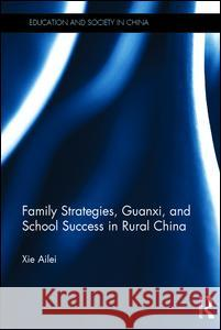 Family Strategies, Guanxi, and School Success in Rural China Ailei Xie 9781138841062