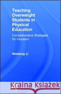 Teaching Overweight Students in Physical Education: Comprehensive Strategies for Inclusion Weidong Li 9781138841345