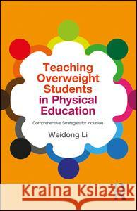 Teaching Overweight Students in Physical Education: Comprehensive Strategies for Inclusion Weidong Li 9781138841352