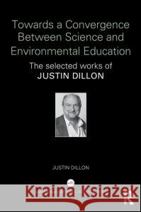 Towards a Convergence Between Science and Environmental Education: The Selected Works of Justin Dillon Justin Dillon 9781138844292