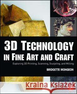3D Technology in Fine Art and Craft: Exploring 3D Printing, Scanning, Sculpting and Milling Bridgette Mongeon 9781138844339