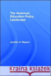 The American Education Policy Landscape Jennifer A. Rippner 9781138845190