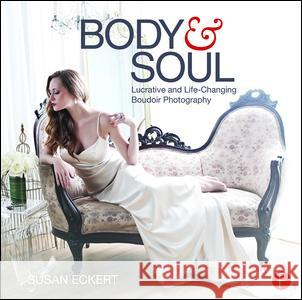 Body and Soul: Lucrative and Life-Changing Boudoir Photography Susan Eckert 9781138856998