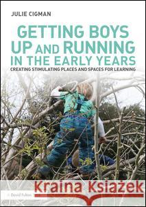 Getting Boys Up and Running in the Early Years: Creating Stimulating Places and Spaces for Learning Julie Cigman 9781138860025